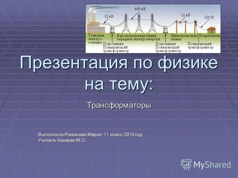 Презентация по физике на тему: Трансформаторы Выполнила:Романова Мария, 11 класс,2010 год. Учитель:Касерес М.О.