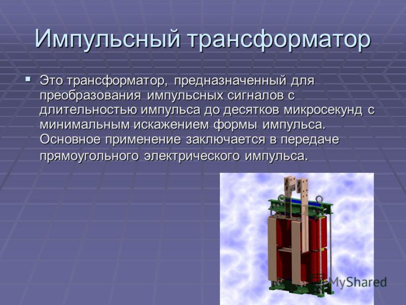 Импульсный трансформатор Это трансформатор, предназначенный для преобразования импульсных сигналов с длительностью импульса до десятков микросекунд с минимальным искажением формы импульса. Основное применение заключается в передаче прямоугольного эле
