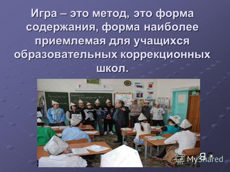 Игра – это метод, это форма содержания, форма наиболее приемлемая для учащихся образовательных коррекционных школ. В