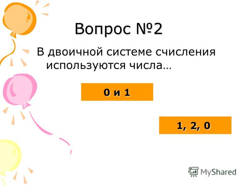 Вопрос 2 В двоичной системе счисления используются числа… 0 и 1 0 и 1 1, 2, 0 1, 2, 0