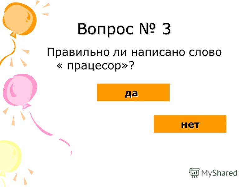 Вопрос 3 Правильно ли написано слово « працесор»? да нет