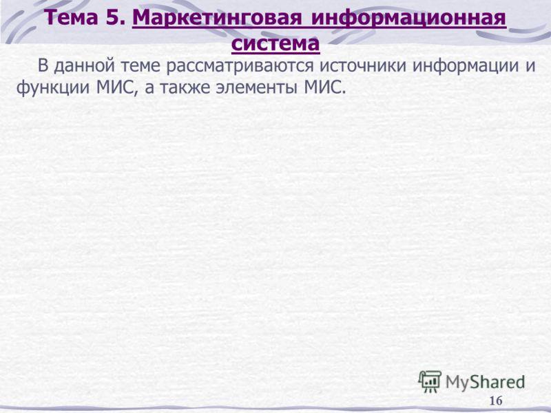 16 Тема 5. Маркетинговая информационная система В данной теме рассматриваются источники информации и функции МИС, а также элементы МИС.