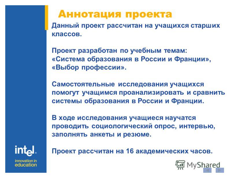 Данный проект рассчитан на учащихся старших классов. Проект разработан по учебным темам: «Система образования в России и Франции», «Выбор профессии». Самостоятельные исследования учащихся помогут учащимся проанализировать и сравнить системы образован