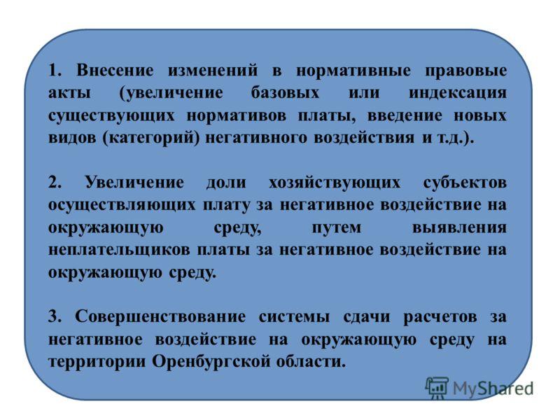 1. Внесение изменений в нормативные правовые акты (увеличение базовых или индексация существующих нормативов платы, введение новых видов (категорий) негативного воздействия и т.д.). 2. Увеличение доли хозяйствующих субъектов осуществляющих плату за н