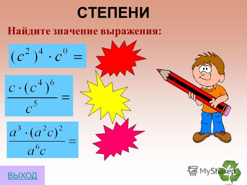 СТЕПЕНИ a 1 =a a 0 =1 a m a n =a m+n a m :a n =a m-n (a m ) n =a mn (a b) n =a n b n ВЫХОД Свойства степеней