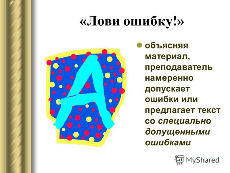 «Лови ошибку!» объясняя материал, преподаватель намеренно допускает ошибки или предлагает текст со специально допущенными ошибками