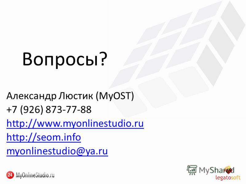 Вопросы? Александр Люстик (MyOST) +7 (926) 873-77-88 http://www.myonlinestudio.ru http://seom.info myonlinestudio@ya.ru