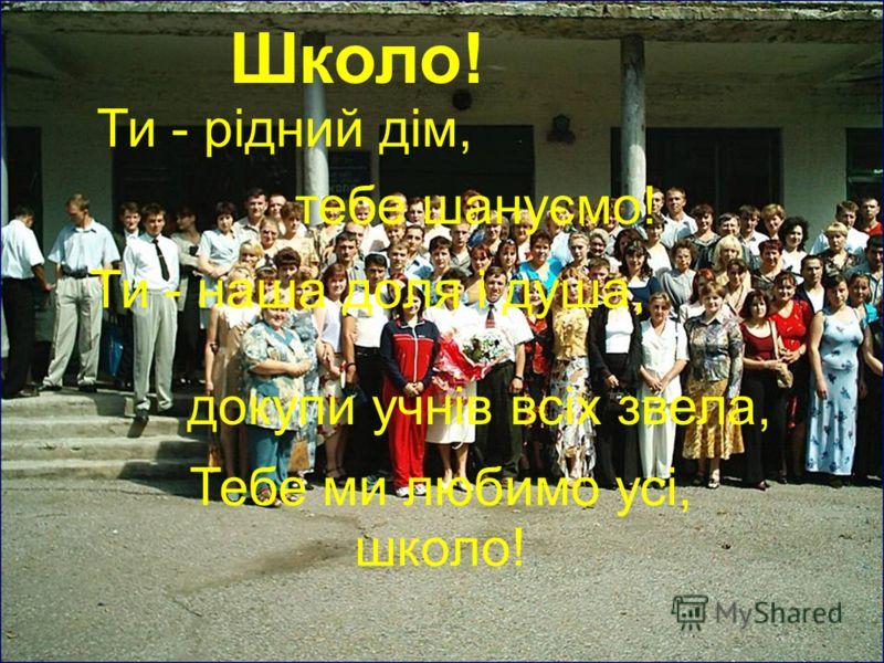 Школо! Ти - рідний дім, тебе шануємо! Ти - наша доля і душа, докупи учнів всіх звела, Тебе ми любимо усі, школо!