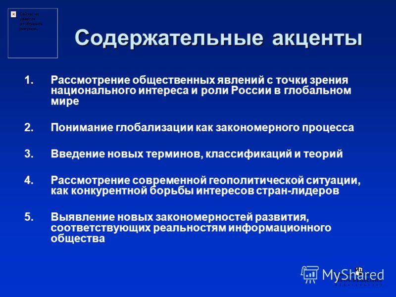 Содержательные акценты 1.Рассмотрение общественных явлений с точки зрения национального интереса и роли России в глобальном мире 2.Понимание глобализации как закономерного процесса 3.Введение новых терминов, классификаций и теорий 4.Рассмотрение совр