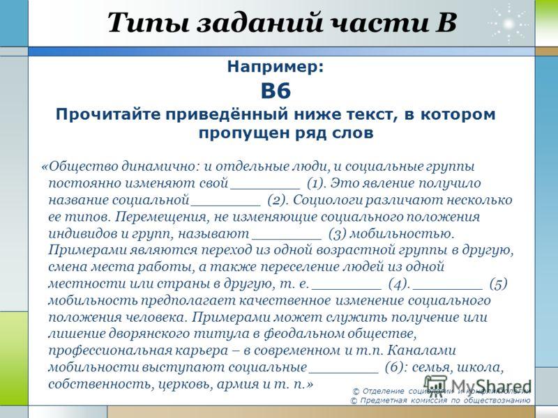 Типы заданий части В Например: B6 Прочитайте приведённый ниже текст, в котором пропущен ряд слов «Общество динамично: и отдельные люди, и социальные группы постоянно изменяют свой ________ (1). Это явление получило название социальной ________ (2). С