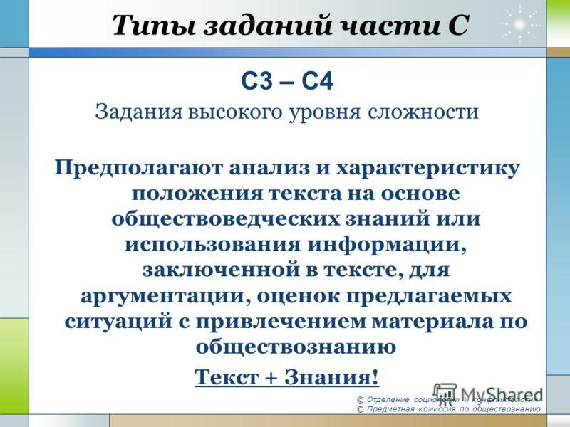 Типы заданий части С С3 – С4 Задания высокого уровня сложности Предполагают анализ и характеристику положения текста на основе обществоведческих знаний или использования информации, заключенной в тексте, для аргументации, оценок предлагаемых ситуаций