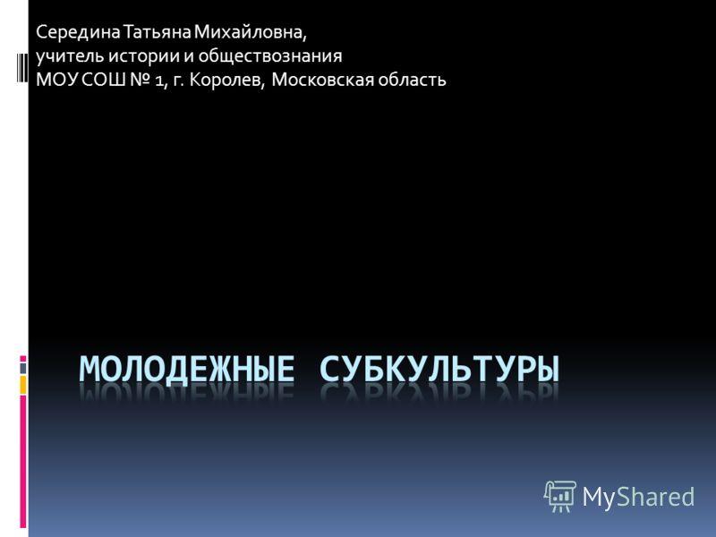 Середина Татьяна Михайловна, учитель истории и обществознания МОУ СОШ 1, г. Королев, Московская область
