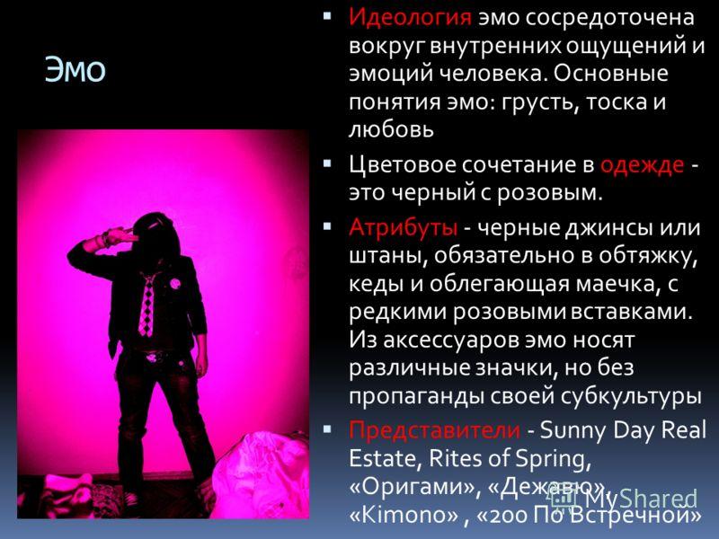 Эмо Идеология эмо сосредоточена вокруг внутренних ощущений и эмоций человека. Основные понятия эмо: грусть, тоска и любовь Цветовое сочетание в одежде - это черный с розовым. Атрибуты - черные джинсы или штаны, обязательно в обтяжку, кеды и облегающа