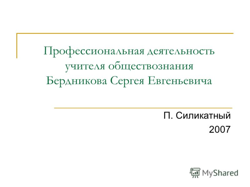 Профессиональная деятельность учителя обществознания Бердникова Сергея Евгеньевича П. Силикатный 2007