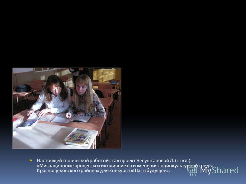 Настоящей творческой работой стал проект Чепуштановой Л. (11 кл.) – «Миграционные процессы и их влияние на изменения социокультурной среды Краснощековского района» для конкурса «Шаг в будущее».
