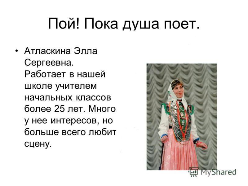 Пой! Пока душа поет. Атласкина Элла Сергеевна. Работает в нашей школе учителем начальных классов более 25 лет. Много у нее интересов, но больше всего любит сцену.