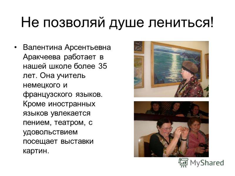 Не позволяй душе лениться! Валентина Арсентьевна Аракчеева работает в нашей школе более 35 лет. Она учитель немецкого и французского языков. Кроме иностранных языков увлекается пением, театром, с удовольствием посещает выставки картин.