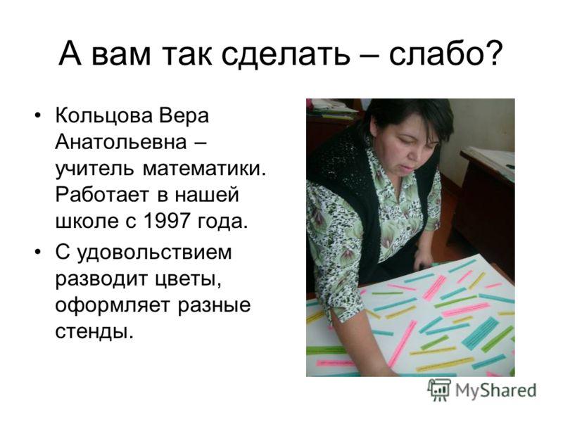 А вам так сделать – слабо? Кольцова Вера Анатольевна – учитель математики. Работает в нашей школе с 1997 года. С удовольствием разводит цветы, оформляет разные стенды.