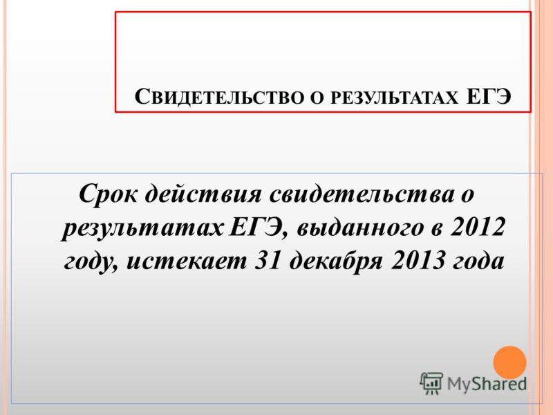 С ВИДЕТЕЛЬСТВО О РЕЗУЛЬТАТАХ ЕГЭ Срок действия свидетельства о результатах ЕГЭ, выданного в 2012 году, истекает 31 декабря 2013 года