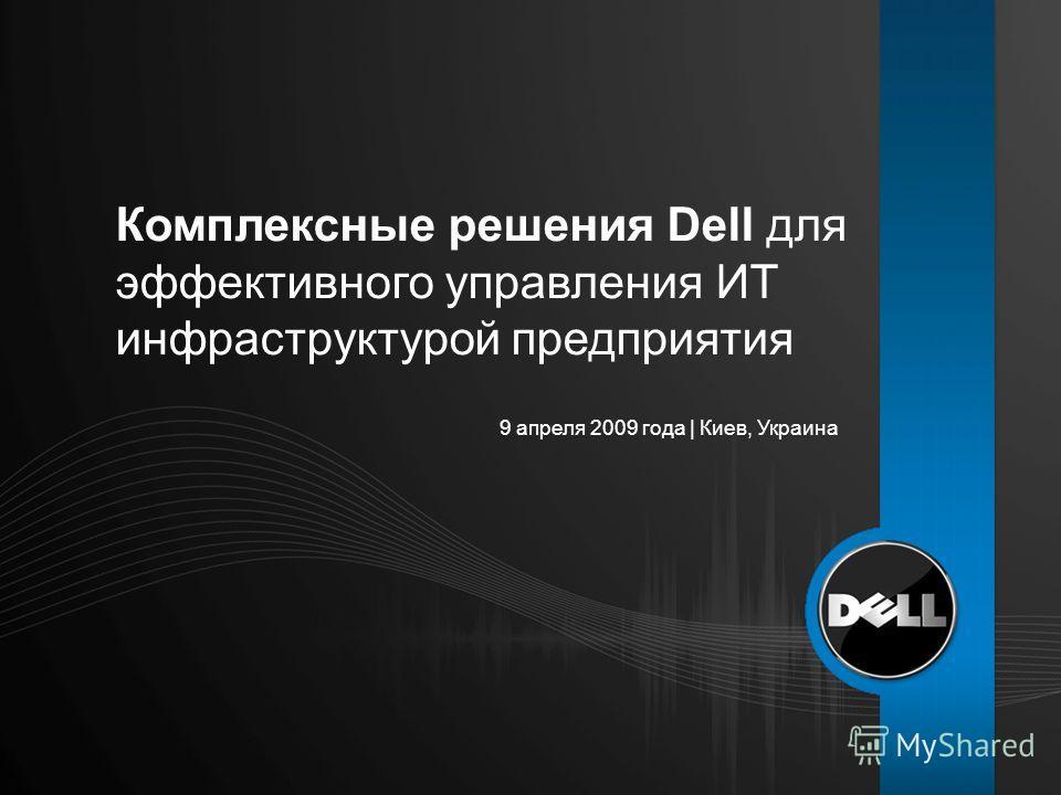 9 апреля 2009 года | Киев, Украина Комплексные решения Dell для эффективного управления ИТ инфраструктурой предприятия