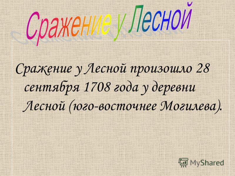 Сражение у Лесной произошло 28 сентября 1708 года у деревни Лесной (юго-восточнее Могилева).