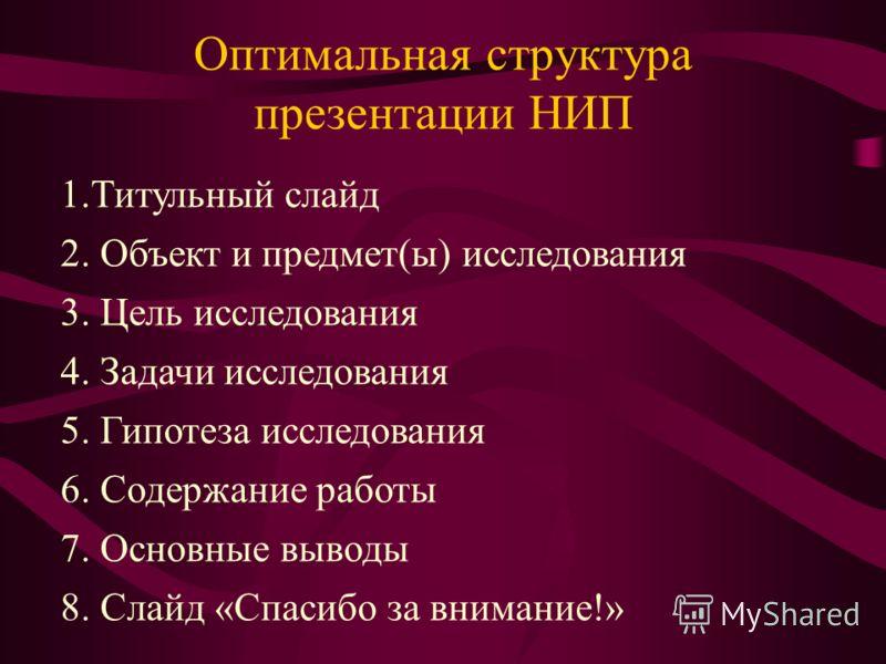 Оптимальная структура презентации НИП 1.Титульный слайд 2. Объект и предмет(ы) исследования 3. Цель исследования 4. Задачи исследования 5. Гипотеза исследования 6. Содержание работы 7. Основные выводы 8. Слайд «Спасибо за внимание!»
