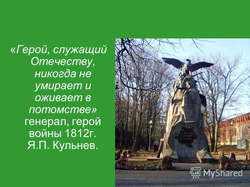 «Герой, служащий Отечеству, никогда не умирает и оживает в потомстве» генерал, герой войны 1812г. Я.П. Кульнев.