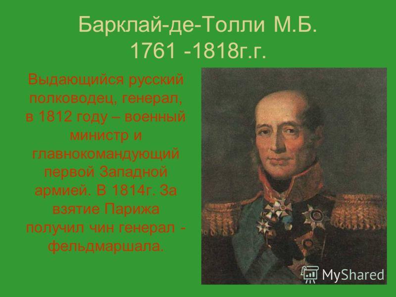 Барклай-де-Толли М.Б. 1761 -1818г.г. Выдающийся русский полководец, генерал, в 1812 году – военный министр и главнокомандующий первой Западной армией. В 1814г. За взятие Парижа получил чин генерал - фельдмаршала.