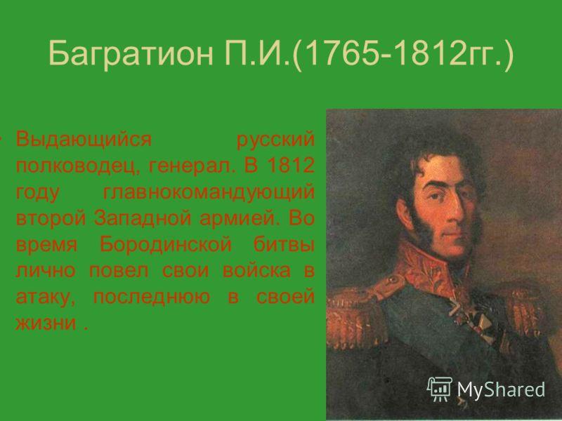 Багратион П.И.(1765-1812гг.) Выдающийся русский полководец, генерал. В 1812 году главнокомандующий второй Западной армией. Во время Бородинской битвы лично повел свои войска в атаку, последнюю в своей жизни.