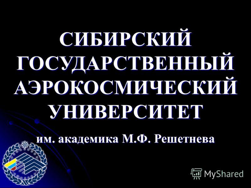 СИБИРСКИЙ ГОСУДАРСТВЕННЫЙ АЭРОКОСМИЧЕСКИЙ УНИВЕРСИТЕТ им. академика М.Ф. Решетнева