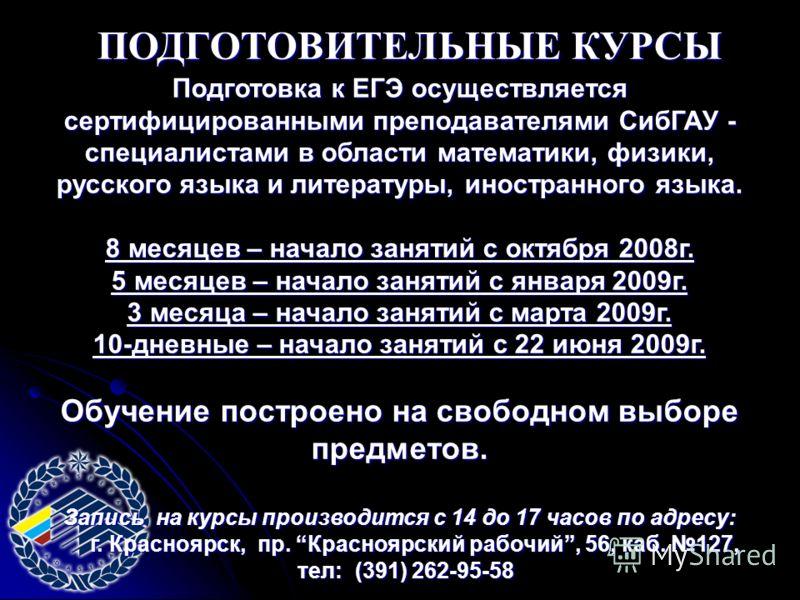 ПОДГОТОВИТЕЛЬНЫЕ КУРСЫ Подготовка к ЕГЭ осуществляется сертифицированными преподавателями СибГАУ - специалистами в области математики, физики, русского языка и литературы, иностранного языка. 8 месяцев – начало занятий с октября 2008г. 5 месяцев – на
