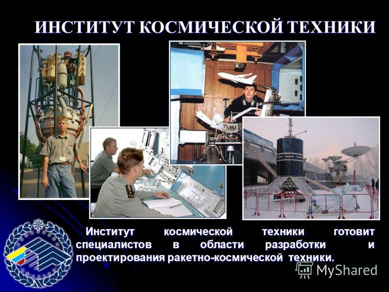ИНСТИТУТ КОСМИЧЕСКОЙ ТЕХНИКИ Институт космической техники готовит специалистов в области разработки и проектирования ракетно-космической техники.