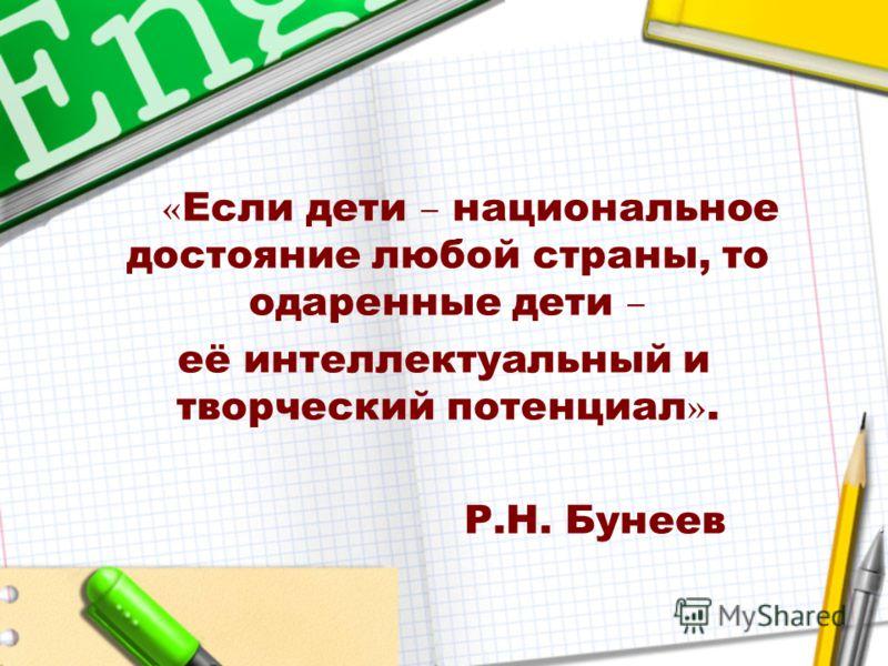 « Если дети – национальное достояние любой страны, то одаренные дети – её интеллектуальный и творческий потенциал ». Р.Н. Бунеев