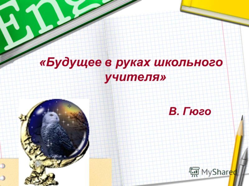 «Будущее в руках школьного учителя» В. Гюго