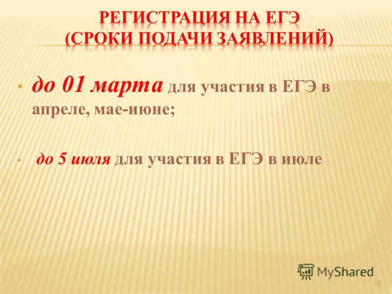 до 01 марта для участия в ЕГЭ в апреле, мае-июне; до 5 июля для участия в ЕГЭ в июле 16