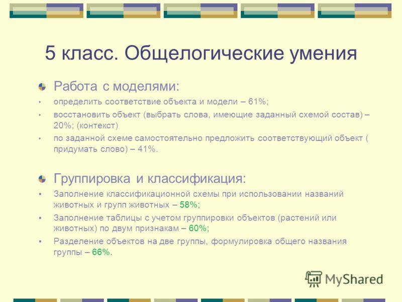 5 класс. Общелогические умения Работа с моделями: определить соответствие объекта и модели – 61%; восстановить объект (выбрать слова, имеющие заданный схемой состав) – 20%; (контекст) по заданной схеме самостоятельно предложить соответствующий объект