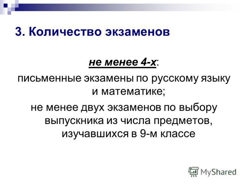 3. Количество экзаменов не менее 4-х: письменные экзамены по русскому языку и математике; не менее двух экзаменов по выбору выпускника из числа предметов, изучавшихся в 9-м классе