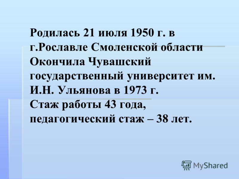 Родилась 21 июля 1950 г. в г.Рославле Смоленской области Окончила Чувашский государственный университет им. И.Н. Ульянова в 1973 г. Стаж работы 43 года, педагогический стаж – 38 лет.