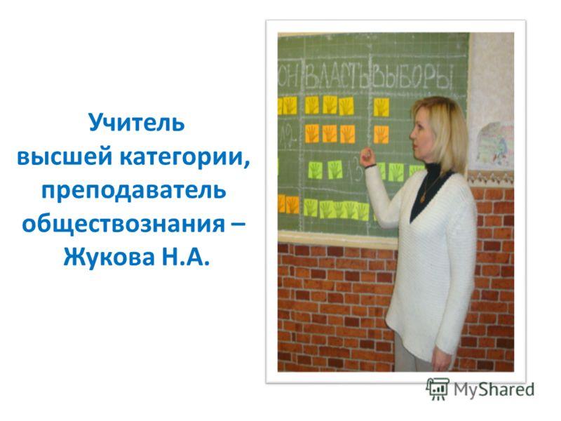 Учитель высшей категории, преподаватель обществознания – Жукова Н.А.