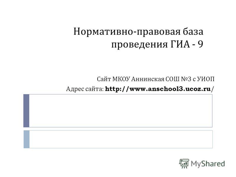 Нормативно - правовая база проведения ГИА - 9 Сайт МКОУ Аннинская СОШ 3 с УИОП Адрес сайта : http://www.anschool3.ucoz.ru /