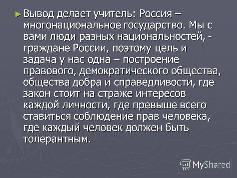 Вывод делает учитель: Россия – многонациональное государство. Мы с вами люди разных национальностей, - граждане России, поэтому цель и задача у нас одна – построение правового, демократического общества, общества добра и справедливости, где закон сто