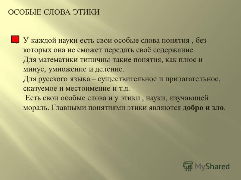 ОСОБЫЕ СЛОВА ЭТИКИ У каждой науки есть свои особые слова понятия, без которых она не сможет передать своё содержание. Для математики типичны такие понятия, как плюс и минус, умножение и деление. Для русского языка – существительное и прилагательное,