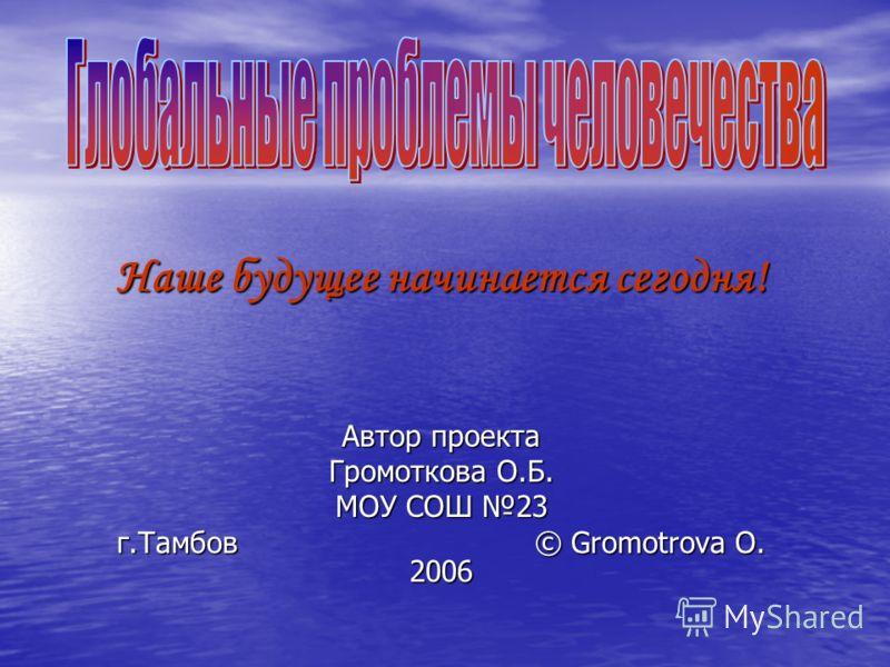 Наше будущее начинается сегодня! Автор проекта Громоткова О.Б. МОУ СОШ 23 г.Тамбов © Gromotrova O. 2006