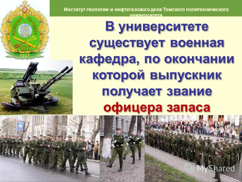 9 Институт геологии и нефтегазового дела Томского политехнического университета В университете существует военная кафедра, по окончании которой выпускник получает звание офицера запаса