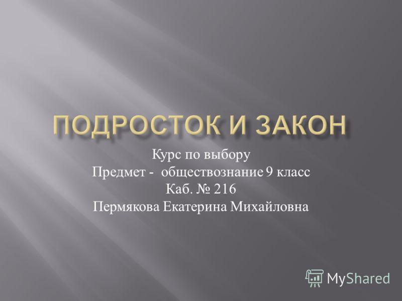 Курс по выбору Предмет - обществознание 9 класс Каб. 216 Пермякова Екатерина Михайловна