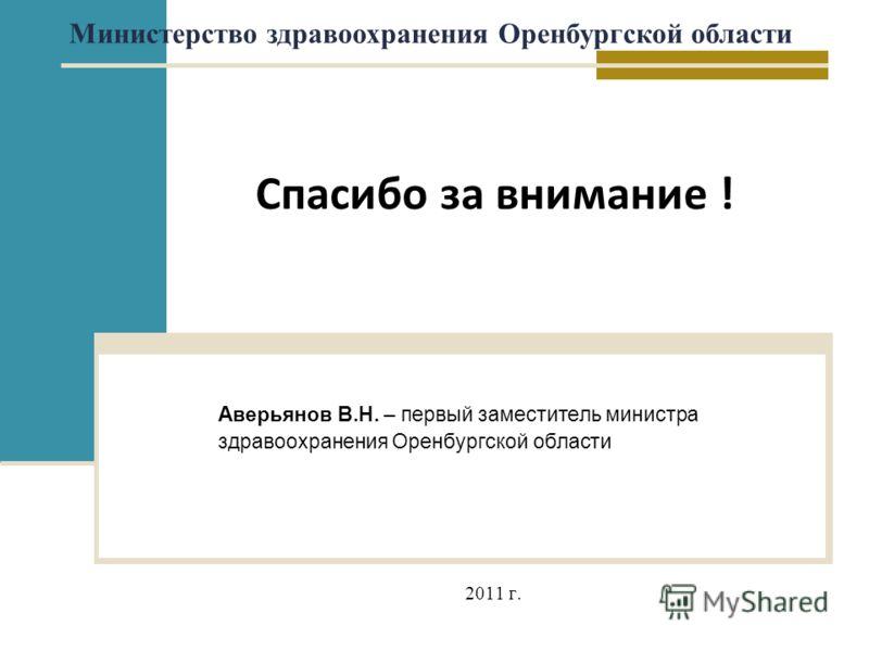 Спасибо за внимание ! Министерство здравоохранения Оренбургской области Аверьянов В.Н. – первый заместитель министра здравоохранения Оренбургской области 2011 г.
