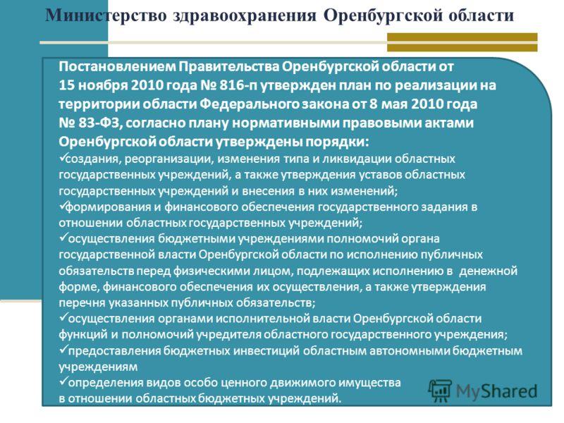 Постановлением Правительства Оренбургской области от 15 ноября 2010 года 816-п утвержден план по реализации на территории области Федерального закона от 8 мая 2010 года 83-ФЗ, согласно плану нормативными правовыми актами Оренбургской области утвержде