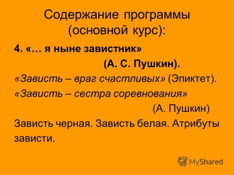 Содержание программы (основной курс): 4. «… я ныне завистник» (А. С. Пушкин). «Зависть – враг счастливых» (Эпиктет). «Зависть – сестра соревнования» (А. Пушкин) Зависть черная. Зависть белая. Атрибуты зависти.