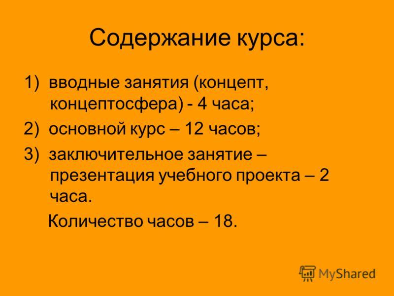 Содержание курса: 1) вводные занятия (концепт, концептосфера) - 4 часа; 2) основной курс – 12 часов; 3) заключительное занятие – презентация учебного проекта – 2 часа. Количество часов – 18.