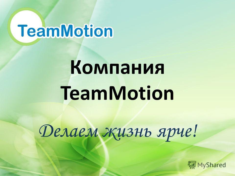 Компания TeamMotion Делаем жизнь ярче!